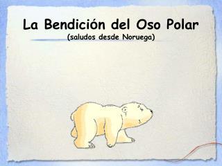 La Bendici ó n del Oso Polar (saludos desde Noruega)