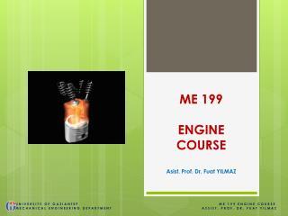 ME 199 ENGINE COURSE Asist. Prof. Dr. Fuat YILMAZ