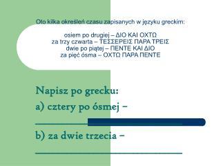 Napisz po grecku: a) cztery po ósmej – _________________________________