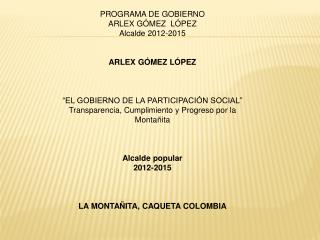 PROGRAMA DE GOBIERNO  ARLEX GÓMEZ  LÓPEZ Alcalde 2012-2015 ARLEX GÓMEZ LÓPEZ