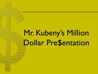 Mr. Kubeny's Million Dollar Pre$entation