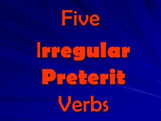 Five  I rregular Preterit    Verbs
