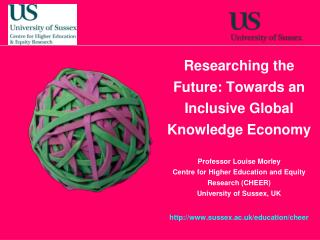 Researching the Future: Towards an Inclusive Global Knowledge Economy Professor Louise Morley