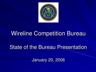 Wireline Competition Bureau State of the Bureau Presentation January 20, 2006