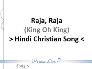 Raja, Raja (King Oh King) > Hindi Christian Song <