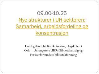 09.00-10.25  Nye strukturer i UH-sektoren: Samarbeid, arbeidsfordeling og konsentrasjon