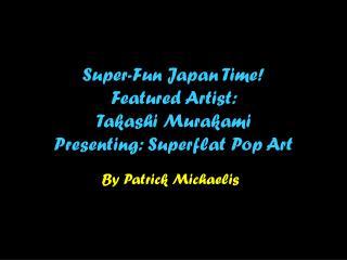 Super-Fun Japan Time! Featured Artist:  Takashi Murakami Presenting: Superflat Pop Art