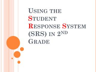 Using the  S tudent  R esponse  S ystem (SRS) in 2 nd  Grade