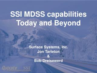 SSI MDSS capabilities Today and Beyond Surface Systems, Inc. Jon Tarleton & Bob Dreisewerd