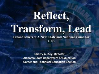 Reflect, Transform, Lead Tenant Beliefs of A New  State and National Vision for CTE