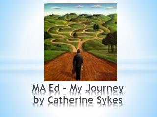 MA Ed � My  Journey by Catherine Sykes