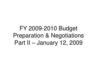 FY 2009-2010 Budget Preparation & Negotiations Part II – January 12, 2009