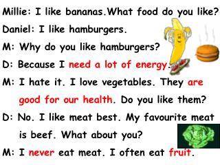 Millie: I like bananas.What food do you like? Daniel: I like hamburgers.