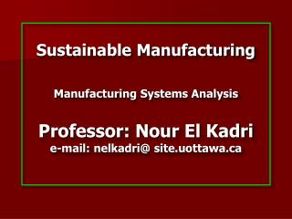 Sustainable Manufacturing   Manufacturing Systems Analysis  Professor: Nour El Kadri e-mail: nelkadri site.uottawa