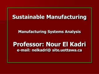 Sustainable Manufacturing   Manufacturing Systems Analysis  Professor: Nour El Kadri e-mail: nelkadri site.uottawa