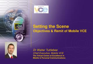 Setting the Scene Objectives & Remit of Mobile VCE Dr Walter Tuttlebee Chief Executive, Mobile VCE