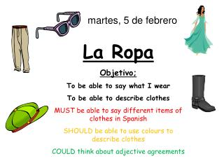 La Ropa Objetivo; To be able to say what I wear To be able to describe clothes