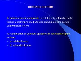 El dominio Lector comprende la calidad y la velocidad de la  lectura y constituye una habilidad esencial de base para la
