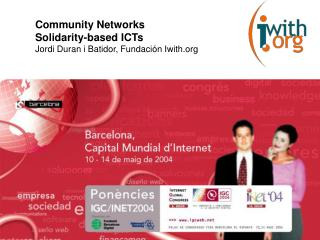 Community Networks  Solidarity-based ICTs Jordi Duran i Batidor, Fundación Iwith