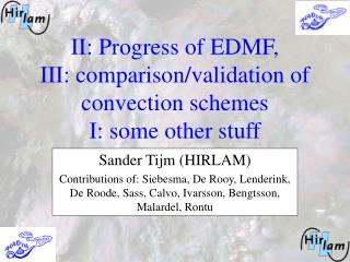II: Progress of EDMF, III: comparison/validation of convection schemes I: some other stuff