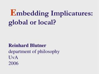 E mbedding Implicatures: global or local?  Reinhard Blutner department of philosophy  UvA 2006