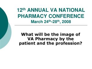 12 th  ANNUAL VA NATIONAL PHARMACY CONFERENCE March 24 th -28 th , 2008