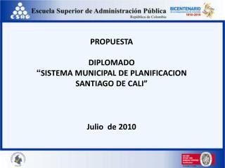 """PROPUESTA DIPLOMADO """" SISTEMA MUNICIPAL DE PLANIFICACION SANTIAGO DE CALI"""" Julio  de 2010"""