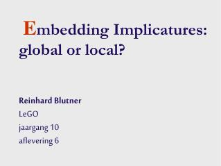E mbedding Implicatures: global or local?  Reinhard Blutner LeGO jaargang 10 aflevering 6