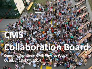 CMS  Collaboration Board Opening Plenary – CMS  Physics Week  October 13- 17 th , 2014