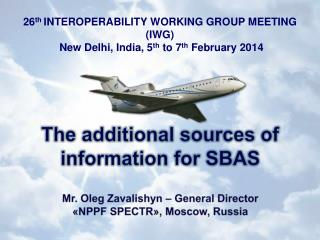 The additional sources of information for  SBAS Mr. Oleg  Zavalishyn –  General  Director
