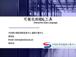 可视化的 IDL 工具 Interactive Data Language 中科院计算机网络信息中心 超级计算中心 谢茂金  Email: xiemaojin@sccas