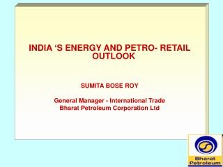 INDIA 'S ENERGY AND PETRO- RETAIL OUTLOOK  SUMITA BOSE ROY General Manager - International Trade