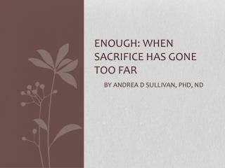 ENOUGH: WHEN SACRIFICE HAS GONE TOO FAR BY ANDREA D SULLIVAN, Phd, nd