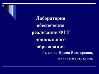 Лаборатория обеспечения  реализации ФГТ дошкольного образования Лыскова Ирина Викторовна,
