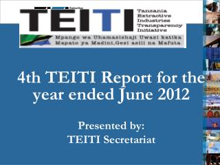 4th TEITI Report for the year ended June 2012 Presented by:  TEITI Secretariat