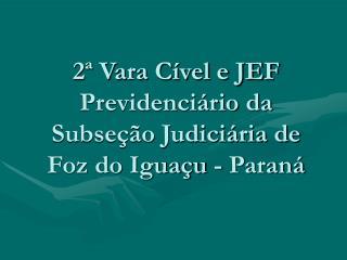 2ª Vara Cível e JEF Previdenciário da Subseção Judiciária de Foz do Iguaçu - Paraná