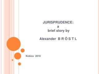 JURISPRUDENCE: a   brief story by                                             Alexander  B R   S T L
