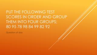 Put the following test scores in order and group them into four groups;  80 95 78 98 84 99 82 92