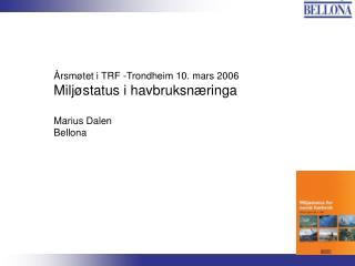 Årsmøtet i TRF -Trondheim 10. mars 2006 Miljøstatus i havbruksnæringa Marius Dalen Bellona