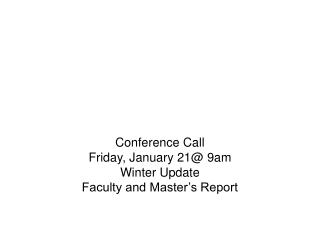 Conference Call Friday, January 21@ 9am Winter Update Faculty and Master's Report