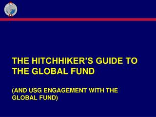 The Hitchhiker's guide to the Global Fund (and USG Engagement with the Global Fund)
