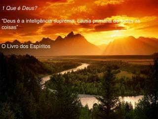 """1 Que é Deus? """"Deus é a inteligência suprema, causa primária de todas as coisas"""""""