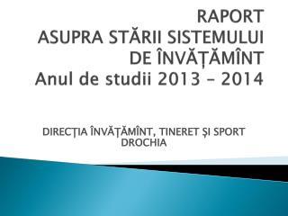 RAPORT  ASUPRA STĂRII SISTEMULUI  DE ÎNVĂȚĂMÎNT  Anul de studii 2013 – 2014