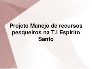 Projeto Manejo de recursos pesqueiros na T.I Espírito Santo
