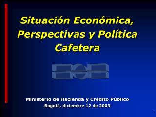 Situación Económica, Perspectivas y Política Cafetera Ministerio de Hacienda y Crédito Público