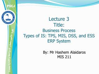 Lecture 3 Title:  Business Process  Types of IS: TPS, MIS, DSS, and ESS ERP System