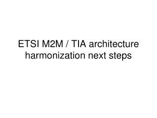 ETSI M2M / TIA architecture harmonization next steps