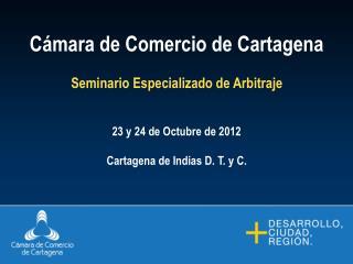 Cámara de Comercio de Cartagena Seminario Especializado de Arbitraje 23 y 24 de Octubre de 2012
