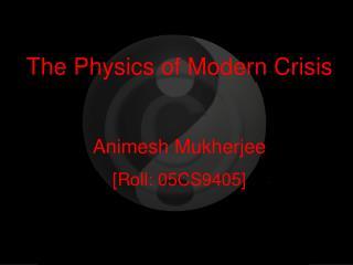The Physics of Modern Crisis Animesh Mukherjee [Roll: 05CS9405]