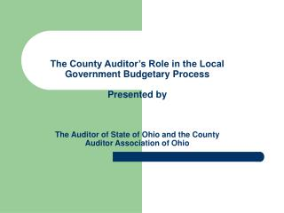 The County Auditor s Role in the Local Government Budgetary Process  Presented by    The Auditor of State of Ohio and th